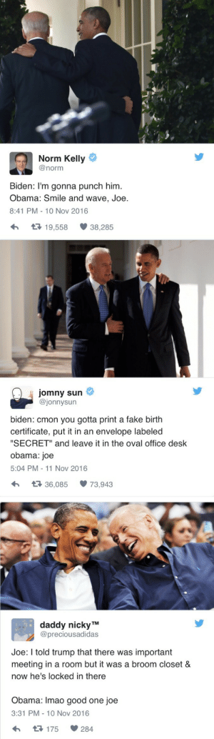 "wearenottrumpsamerica:  They never get old: Norm Kelly  @norm  Biden: I'm gonna punch him  Obama: Smile and wave, Joe  8:41 PM- 10 Nov 2016  19,558  38,285   jomny sun  @jonnysun  biden: cmon you gotta print a fake birth  certificate, put it in an envelope labeled  ""SECRET"" and leave it in the oval office desk  obama: joe  5:04 PM 11 Nov 2016  36,08573,943   daddy nicky TM  @preciousadidas  Joe: I told trump that there was important  meeting in a room but it was a broom closet &  now he's locked in there  Obama: Imao good one joe  3:31 PM-10 Nov 2016  175  284 wearenottrumpsamerica:  They never get old"