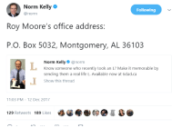 <p>Norm gives Roy Moore an L (via /r/BlackPeopleTwitter)</p>: Norm Kelly  @norm  Following  Roy Moore's office address:  P.O. Box 5032, Montgomery, AL 36103  Norm Kelly@norm  Know someone who recently took an L? Make it memorable by  sending them a real life L. Available now at 6dad.ca  Show this thread  1:03 PM-12 Dec 2017  129 Retweets 189 Likes <p>Norm gives Roy Moore an L (via /r/BlackPeopleTwitter)</p>