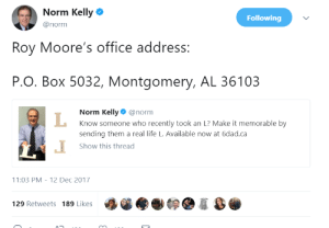 Norm gives Roy Moore an L: Norm Kelly  @norm  Following  Roy Moore's office address:  P.O. Box 5032, Montgomery, AL 36103  Norm Kelly@norm  Know someone who recently took an L? Make it memorable by  sending them a real life L. Available now at 6dad.ca  Show this thread  1:03 PM-12 Dec 2017  129 Retweets 189 Likes Norm gives Roy Moore an L