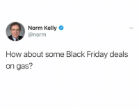 norm: Norm Kelly  @norm  How about some Black Friday deals  on gas?