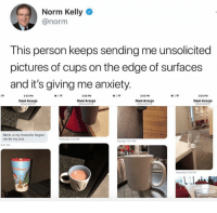 "Norm Kelly, Tumblr, and Anxiety: Norm Kelly  @norm  This person keeps sending me unsolicited  pictures of cups on the edge of surfaces  and it's giving me anxiety  43PM  Dani Araujo  43PM  Dani Araujo  Dani Araujo  Dani Araujo  Norm ur my favourite forgive  me for my sins <p><a href=""http://memehumor.net/post/172732170908/i-hate-whoever-did-this"" class=""tumblr_blog"">memehumor</a>:</p>  <blockquote><p>I Hate Whoever Did This</p></blockquote>"