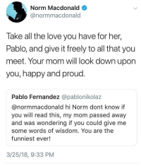 "Beautiful, Love, and Twitter: Norm Macdonald  @normmacdonald  Take all the love you have for her,  Pablo, and give it freely to all that you  meet. Your mom will look down upon  you, happy and proud.  Pablo Fernandez @pablonikolaz  @normmacdonald hi Norm dont know it  you will read this, my mom passed away  and was wondering if you could give me  some words of wisdom. You are the  funniest ever!  3/25/18, 9:33 PM <p>I'm new on this sub, but does Twitter count? I'm a big Norm fan and I thought this was beautiful&hellip; via /r/wholesomememes <a href=""https://ift.tt/2DUrlvq"">https://ift.tt/2DUrlvq</a></p>"