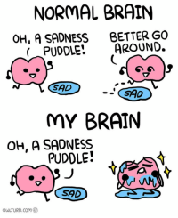 Brains, Memes, and Brain: NORMAL BRAIN  OH, A SADNESS  BETTER GO  PUDDLE: AROUND.  SAD  SAD  MY BRAIN  OH, A SADNESS  PUDDLE!  SAD  OULTURD. Com I'm so bored right now 😂 ✿ 🌿| QOTP : tacos or pizza? 🌸| AOTP : pizza 🍕 ✿ Want me to post one of your memes? Just use the hashtag -kawaiimemez 😚 ✿ 🌷| Tags : meme memes clean cleanmeme cleanmemes lol lolol ha haha omg dying crying laughing laugh laughoutloud goofy hilarious wow kawaii kawaiimemeteam relatable joke jokes kawaiimeme