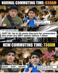 Time for the super kiasu ones to wake up earlier!!: NORMAL COMMUTING TIME: 830AM  Just nice can  IIESTRAITSTIMES  JUST IN: Up to 50 cents discount for commuters  who enter any MRT station before 7.45am  NEW COMMUTING TIME: 730AM  MUST... STAY... AWAKE.  Sleep is for the weak,  discount is for the strong! Time for the super kiasu ones to wake up earlier!!