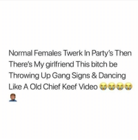 Bitch, Chief Keef, and Dancing: Normal Females Twerk In Party's Then  There's My girlfriend This bitch be  Throwing Up Gang Signs & Dancing  Like A Old Chief Keef Video Tag a girl like this 😂💀