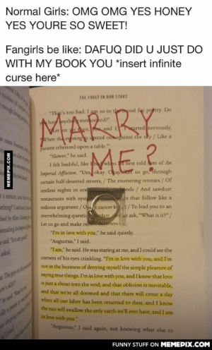 """What The Hell Did You Just Do With My Book?omg-humor.tumblr.com: Normal Girls: OMG OMG YES HONEY  YES YOURE SO SWEET!  Fangirls be like: DAFUQ DID U JUST DO  WITH MY BOOK YOU *insert infinite  curse here*  ber of up  THE FAULT IN OUR STARS  BY  ME?.  """"That's too bad. I am so in thempod for potry. Do  A hay Anything memorzed?""""  hen, ou and I  arted nervously,  Let us  Atame f i  When the eyenings spread ouagainst the sky / Like a  patient etherized upon a table.""""  """"Slower,"""" he said.  I felt bashful, like had when a hrst told him of An  Imperial Affliction. """"Um okay. Okay.et us go, through  certain half-deserted streets, / The muttering retreats / Of  restless nights in ond  tels / And sawdust  restaurants with oyst  s that follow like a  tedious argument /Opt cancer k / To lead you to an  overwhelming questic dam t ask, """"What is it?""""/  consi  ething Iaudn  Let us go and make o  hittiness  """"I'm in love with you,"""" he said quietly.  e said Btmp  """"Augustus,"""" I said.  """"Iam,"""" he said. He was staring at me, and I could see the  corners of his eyes crinkling. """"I'm in love with you, and I'm  not in the business of denying myself the simple pleasure of  asked  saying true things. I'm in love with you, and I know that love  t The goyvin dpa  is just a shout into the void, and that oblivion is inevitable,  and that we're all doomed and that there will come a day  he suid Readwm  when all our labor has been returned to dust, and I know  the sun will swallow the only earth we'll ever have, and I am  in love with you.""""  raeie mir  """"Augustus,"""" I said again, not knowing what else to  FUNNY STUFF ON MEMEPIX.COM  MEMEPIX.COM What The Hell Did You Just Do With My Book?omg-humor.tumblr.com"""