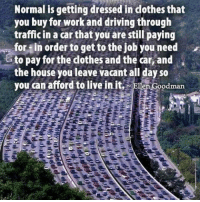 Driving, Memes, and Traffic: Normal is getting dressed in dothesthat  you buy for work and driving through  traffic in a car that you are still paying  for in order to get to the job you need  to pay for the dothes and the car,and  the house you leave vacant all day so  you can afford to live in it  odman