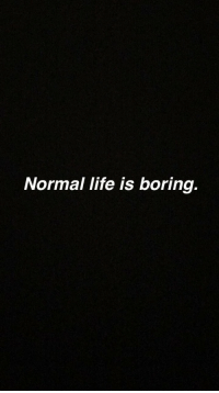 Life, Normal, and Life-Is-Boring: Normal life is boring.