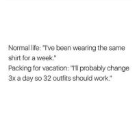 """Life, Work, and Vacation: Normal life: """"I've been wearing the same  shirt for a week.""""  Packing for vacation: """"T'll probably change  3x a day so 32 outfits should work."""""""