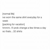 normal life]  ive worn the same shirt everyday for a  week  packing for vacation]  hmmm. i'll prob change a few times a day  so thats. ..32 shirts Packing got me like..... Just gonna take my whole closet just for OPTIONSSSSSS 💅🏼💅🏼💅🏼