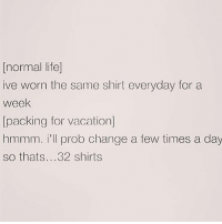 normal life]  ive worn the same shirt everyday for a  week  packing for vacation]  hmmm. i'll prob change a few times a day  so thats 32 shirts Packing for the weekend is ruining my life @browneyes.thickthighs