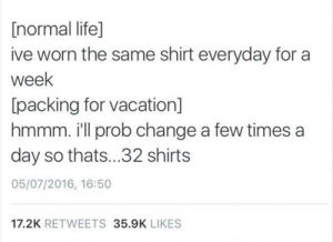 Meirl by ATTACKHELI120 MORE MEMES: [normal life]  ive worn the same shirt everyday for a  week  packing for vacation]  hmmm. i'll prob change a few times a  day so thats...32 shirts  05/07/2016, 16:50  17.2K RETWEETS 35.9K LIKES Meirl by ATTACKHELI120 MORE MEMES