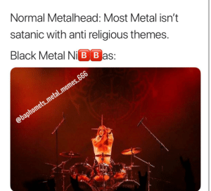 Archgoat for the win: Normal Metalhead: Most Metal isn't  satanic with anti religious themes  Black Metal Ni B Bas:  @baphomets_metal_memes 666  TAMA Archgoat for the win