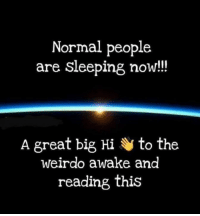 Dank, Sleeping, and 🤖: Normal people  are sleeping now!!  A great big Hi to the  weirdo awake and  reading this #jussayin