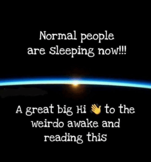 Dank, Sleeping, and 🤖: Normal people  are sleeping now!!  A great big Hi to the  weirdo awake and  reading this