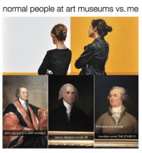 Jay, Memes, and Paintings: normal people at art museums vs. me  @meme me inside  John Jay got sick after writing 5  Hamilton wrote THE OTHER 51  James Madison wrote 29 You ever see a painting by John Trumbull? Founding fathers in a line looking all humble