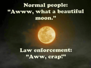 "Aww, Beautiful, and Memes: Normal people:  ""Awww, what a beautiful  moon.""  Law enforcement:  ""Aww, crap!"" Ahhhhhh 🌕"