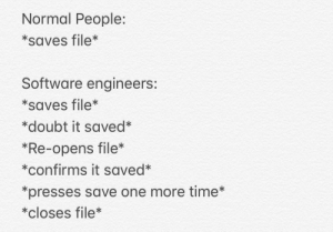 The more involved you are with technology, the less you trust it: Normal People:  *saves file*  Software engineers:  *saves file*  *doubt it saved*  *Re-opens file*  *confirms it saved*  *presses save one more time*  *closes file* The more involved you are with technology, the less you trust it