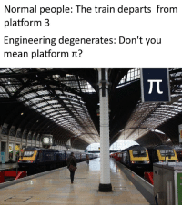 Mean, Train, and Engineering: Normal people: The train departs from  platform3  Engineering degenerates: Don't you  mean platform t?  tr