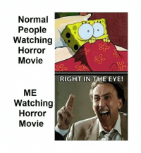 Memes, Movie, and 🤖: Normal  People  Watching  Horror1  Movie  RIGHT IN THE EYE!  ME  Watching  Horror  Movie