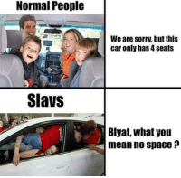 Sorry, Free, and Mean: Normal People  We are sorry, but this  car only has 4 seats  Slavs  Blyat, what you  mean no space ? There is some free space between your legs