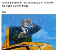 Gif, Memes, and Mood: normal person: if i had superpowers, i'd make  the world a better place.  me:  Wolverine, bring me a cheese pizza  GIF Mood right now.