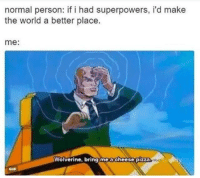 """Gif, Memes, and Pizza: normal person: if i had superpowers, i'd make  the world a better place.  me:  Wolverine, bring moacheese pizza  GIF <p>A Cheese Pizza, Please! via /r/memes <a href=""""http://ift.tt/2sHlaoS"""">http://ift.tt/2sHlaoS</a></p>"""
