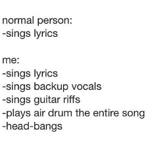Head, Guitar, and Lyrics: normal person:  -sings lyrics  me:  -sings lyrics  -sings backup vocals  -sings guitar riffs  -plays air drum the entire song  -head-bangs https://iglovequotes.net/