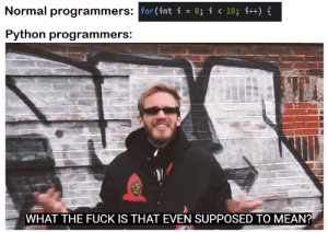 Fuck, Mean, and Python: Normal programmers:  for (int i  i <10; i++) f  Python programmers:  WHAT THE FUCK IS THAT EVEN SUPPOSED TO MEAN? Heh, range() exists in Python