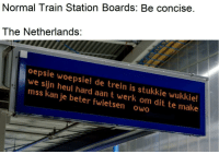 It do be like that. via /r/memes http://bit.ly/2Bpcx9E: Normal Train Station Boards: Be concise.  The Netherlands:  oepsie woepsie! de trein is stukkie wukkie!  we sijn heul hard aan t werk om dit te make  mss kan je beter fwietsen owo It do be like that. via /r/memes http://bit.ly/2Bpcx9E