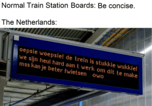 dit: Normal Train Station Boards: Be concise.  The Netherlands:  oepsie woepsie! de trein is stukkie wukkie!  we sijn heul hard aan t werk om dit te make  mss kan je beter fwietsen owo