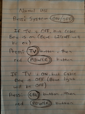 My girlfriend's grandma putting up some mad pseudocode: Normal usC  Pressi SystemON/OFE  If TV is OFF, but cable  Bex is on (Btuf LIGHT will  Press: (TV)button  then  button  POWER  red  If TV Is ON but Cable  Box is OFF (Blne light  will be OFF)  CBL) button, then.  Press:  POWER  red  button My girlfriend's grandma putting up some mad pseudocode