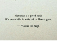 Comfortable, Vincent Van Gogh, and Flowers: Normality is a paved road:  It's comfortable to walk, but no flowers grow  -Vincent van Gogh