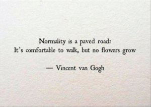 normality: Normality is a paved road:  It's comfortable to walk, but no flowers grow  - Vincent van Gogh