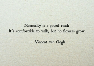 normality: Normality is a paved road:  It's comfortable to walk but no flowers grow  Vincent van Gogh