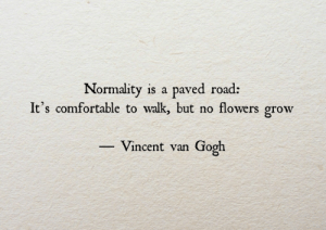normality: Normality is a paved road:  It's comfortable to walk, but no flowers grow  Vincent van Gooh