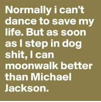#jussayin: Normally i can't  dance to save my  life. But as soon  as I step in dog  shit, I can  moonwalk better  than Michael  Jackson. #jussayin