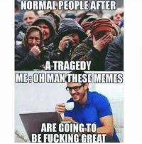 Fucking, Memes, and Dank Memes: NORMALPEOPLEAFTER  A TRAGEDY  ME OH MAN THESE MEMES  ARE GOING TO  BE FUCKING GREAT