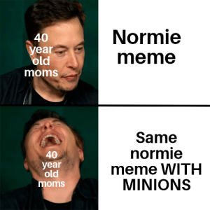 And always the same corny jokes: Normie  40  year  old  meme  moms  Same  normie  meme WITH  MINIONS  40  year  old  moms And always the same corny jokes