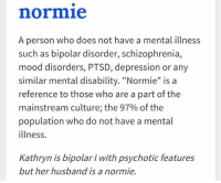 "what is a: normie  A person who does not have a mental illness  such as bipolar disorder, schizophrenia,  mood disorders, PTSD, depression or any  similar mental disability. ""Normie"" is a  reference to those who are a part of the  mainstream culture; the 97% ofthe  population who do not have a mental  illness.  Kathryn is bipolar with psychotic features  but her husband is a normie."
