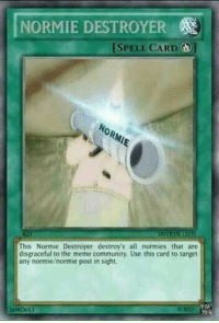 Normie: NORMIE DESTROYER  ISPELL CARD ]  This Normie Destroyer destroy's all normies that are  disgraceful to the meme community. Use this card to target  any normie/normie post in sight.  1690301  2017