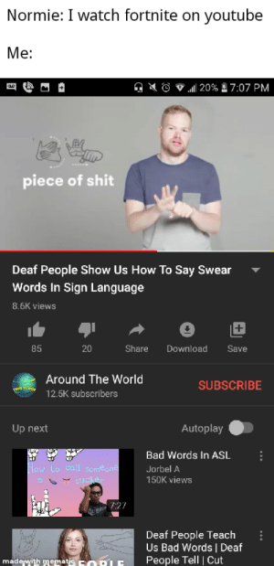 I learn more on youtube than i do in school: Normie: I watch fortnite on youtube  Me:    20% E 7:07 PM  piece of shit  Deaf People Show Us How To Say Swear  Words In Sign Language  8.6K views  85  20  Share  Download  Save  Around The World  SUBSCRIBE  12.5K subscribers  Autoplay  Up next  Bad Words In ASL  How lo call semeone  Jorbel A  150K views  7:27  Deaf People Teach  Us Bad Words   Deaf  People Tell   Cut  made with mematic Eo pLE I learn more on youtube than i do in school