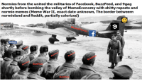 "9gag, Facebook, and Meme: Normies from the united the militaries of Facebook, BuzzFeed, and 9gag  shortly before bombing the valley of MemeEconomy with shitty reposts and  normie memes (Meme WarII, exact date unknown, The border betweerın  normieland and Reddit, partially colorized)  AS FREE PDFS  reddit-  BuzzFeeD  facebook  BuzzFeeD <p>Are meme war memes a good investment? (X-post from r/thememewars) via /r/MemeEconomy <a href=""http://ift.tt/2t69VdB"">http://ift.tt/2t69VdB</a></p>"