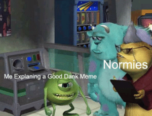 Pathetic Normies: Normies  Me Explaning a Good Dank Meme Pathetic Normies