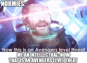 Marvel Comics, Avengers, and Mean: NORMIES:  Now this is an Avengers level threat  MEAN INTELLECTUAL NOW  THATIS AN AVENGERS LEVEL THEAT Just watched it today. Need to correct the misinformation