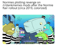 Normies get out REEEEEE: Normies plotting revenge on  /r/dankmemes mods after the Normie  flair rollout (circa 2019, colorized)  0 Normies get out REEEEEE
