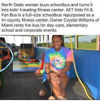 Memes, School, and Elementary: North Dade woman buys schoolbus and turns it  into kids' traveling fitness center. AET Kids Fit &  Fun Bus is a full-size schoolbus repurposed as a  tri-county fitness center. Owner Crystal Williams of  Miami rents the bus for day-care, elementary  school and corporate events.
