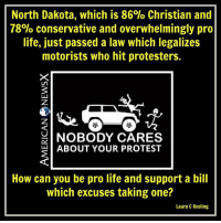 Pro-life hypocrites [LK] Follow us American News X: North Dakota, which is 86% Christian and  78% conservative and overwhelmingly pro  life, just passed a law which legalizes  motorists who hit protesters.  NOBODY CARES  ABOUT YOUR PROTEST  How can you be pro life and support a bill  which excuses taking one?  Laura C Keeling Pro-life hypocrites [LK] Follow us American News X