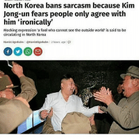 North Korea bans sarcasm because Kim  Jong-un fears people only agree with  him-ironically,  Mocking expression 'a fool who cannot see the outside world' is said to be  circulating in North Korea  Harriet Agerholm : @HarrietAgerholm | 2 hours ago!口 Relatable