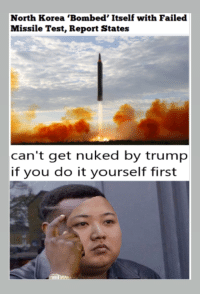 """Dank, Meme, and North Korea: North Korea 'Bombed' Itself with Failed  Missile Test, Report States  can't get nuked by trump  if you do it yourself first <p>Self Terminate via /r/dank_meme <a href=""""http://ift.tt/2lZVmE6"""">http://ift.tt/2lZVmE6</a></p>"""